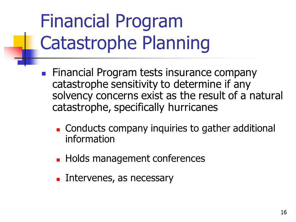 16 Financial Program Catastrophe Planning Financial Program tests insurance company catastrophe sensitivity to determine if any solvency concerns exist as the result of a natural catastrophe, specifically hurricanes Conducts company inquiries to gather additional information Holds management conferences Intervenes, as necessary