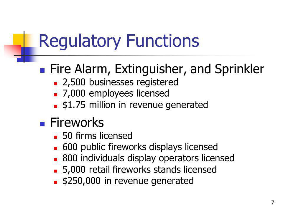 7 Regulatory Functions Fire Alarm, Extinguisher, and Sprinkler 2,500 businesses registered 7,000 employees licensed $1.75 million in revenue generated Fireworks 50 firms licensed 600 public fireworks displays licensed 800 individuals display operators licensed 5,000 retail fireworks stands licensed $250,000 in revenue generated