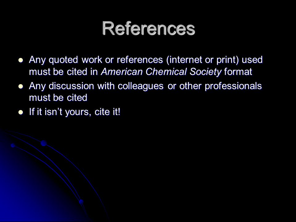 References Any quoted work or references (internet or print) used must be cited in American Chemical Society format Any quoted work or references (internet or print) used must be cited in American Chemical Society format Any discussion with colleagues or other professionals must be cited Any discussion with colleagues or other professionals must be cited If it isn't yours, cite it.