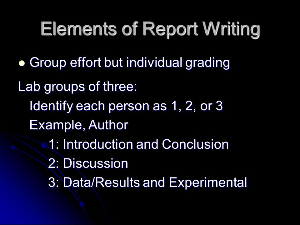 Elements of Report Writing Group effort but individual grading Group effort but individual grading Lab groups of three: Identify each person as 1, 2, or 3 Example, Author 1: Introduction and Conclusion 2: Discussion 3: Data/Results and Experimental