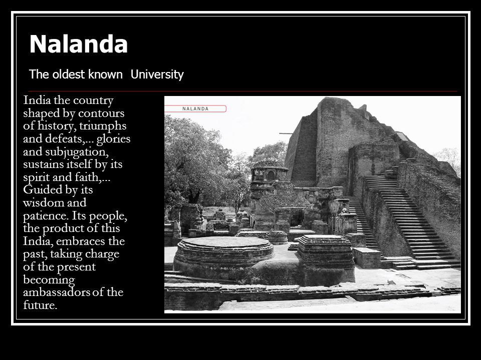 Nalanda The oldest known University India the country shaped by contours of history, triumphs and defeats,... glories and subjugation, sustains itself