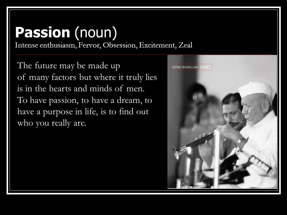 Passion (noun) Intense enthusiasm, Fervor, Obsession, Excitement, Zeal The future may be made up of many factors but where it truly lies is in the hearts and minds of men.