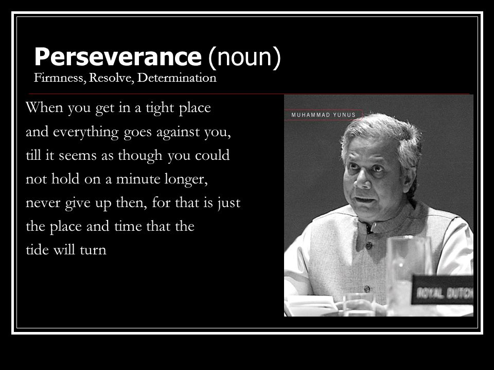 Perseverance (noun) Firmness, Resolve, Determination When you get in a tight place and everything goes against you, till it seems as though you could not hold on a minute longer, never give up then, for that is just the place and time that the tide will turn