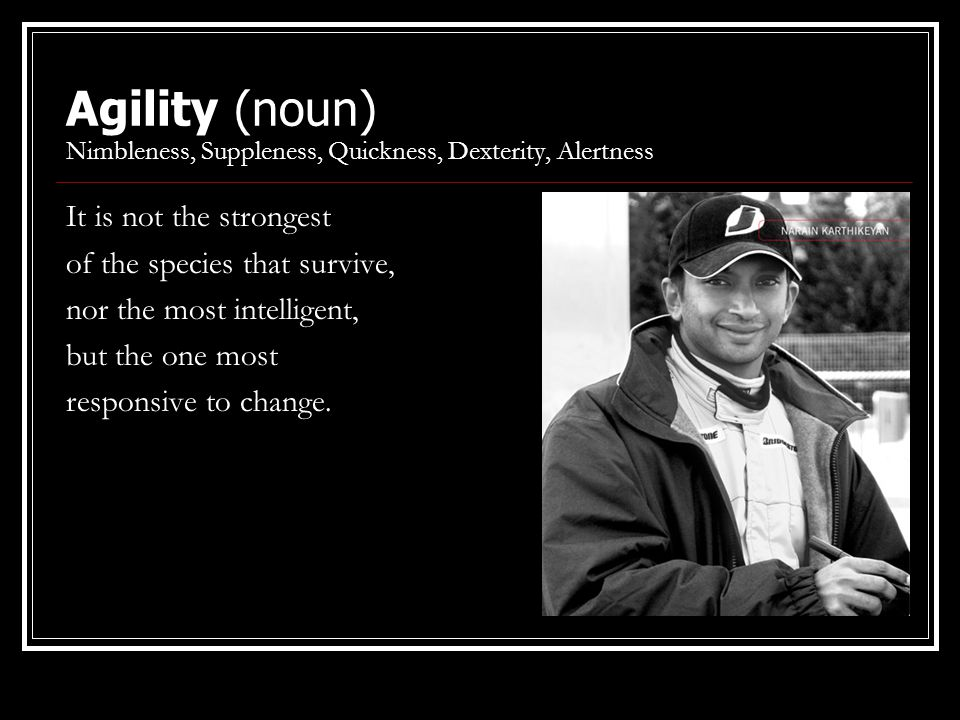 Agility (noun) Nimbleness, Suppleness, Quickness, Dexterity, Alertness It is not the strongest of the species that survive, nor the most intelligent,