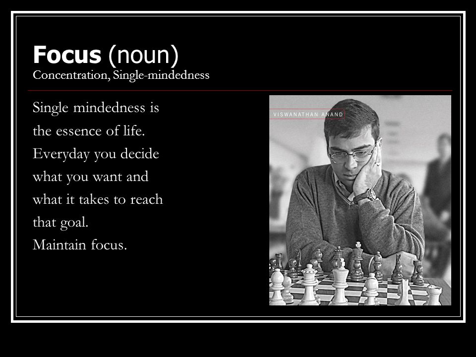 Focus (noun) Concentration, Single-mindedness Single mindedness is the essence of life. Everyday you decide what you want and what it takes to reach t