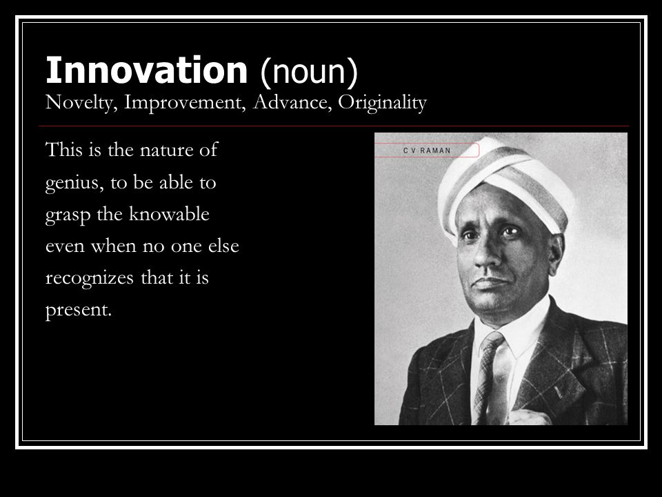 Innovation (noun) Novelty, Improvement, Advance, Originality This is the nature of genius, to be able to grasp the knowable even when no one else reco