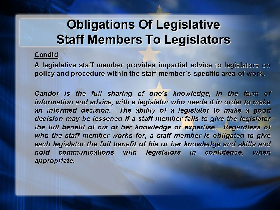 Obligations Of Legislative Staff Members To Legislators Candid A legislative staff member provides impartial advice to legislators on policy and procedure within the staff member's specific area of work.