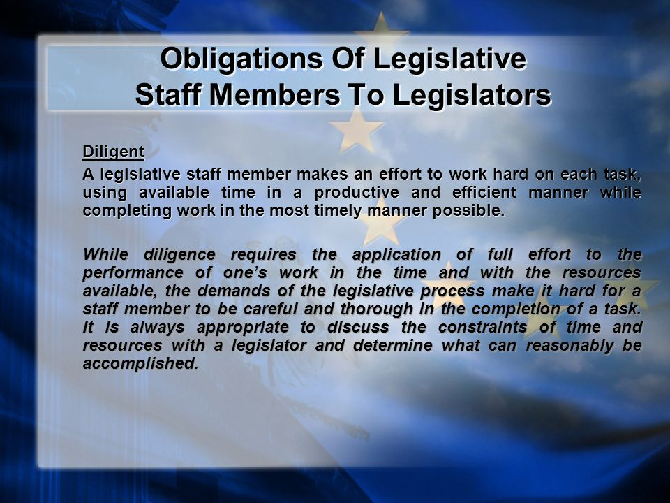 Obligations Of Legislative Staff Members To Legislators Diligent A legislative staff member makes an effort to work hard on each task, using available time in a productive and efficient manner while completing work in the most timely manner possible.