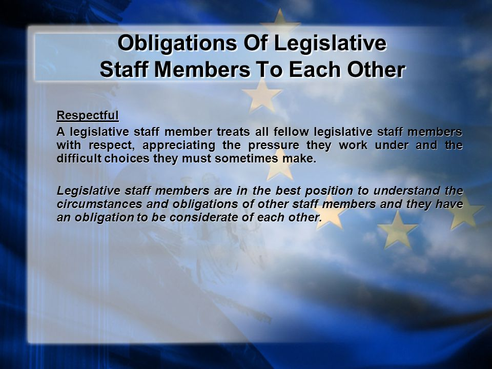 Obligations Of Legislative Staff Members To Each Other Respectful A legislative staff member treats all fellow legislative staff members with respect, appreciating the pressure they work under and the difficult choices they must sometimes make.