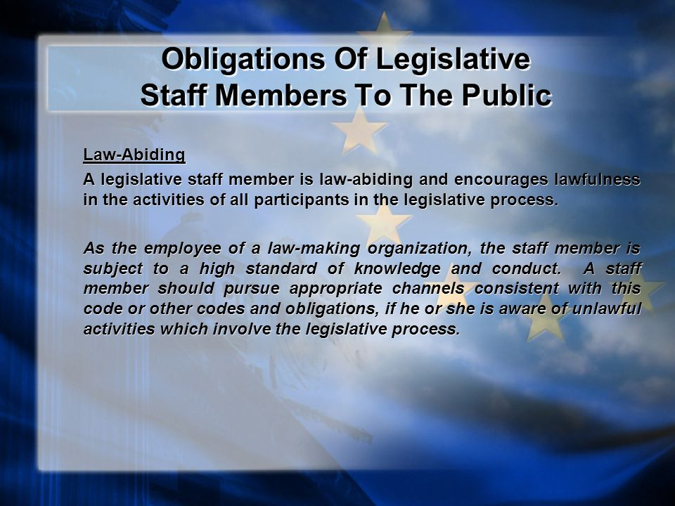 Obligations Of Legislative Staff Members To The Public Law-Abiding A legislative staff member is law-abiding and encourages lawfulness in the activities of all participants in the legislative process.