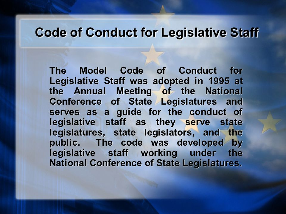 Code of Conduct for Legislative Staff The Model Code of Conduct for Legislative Staff was adopted in 1995 at the Annual Meeting of the National Conference of State Legislatures and serves as a guide for the conduct of legislative staff as they serve state legislatures, state legislators, and the public.