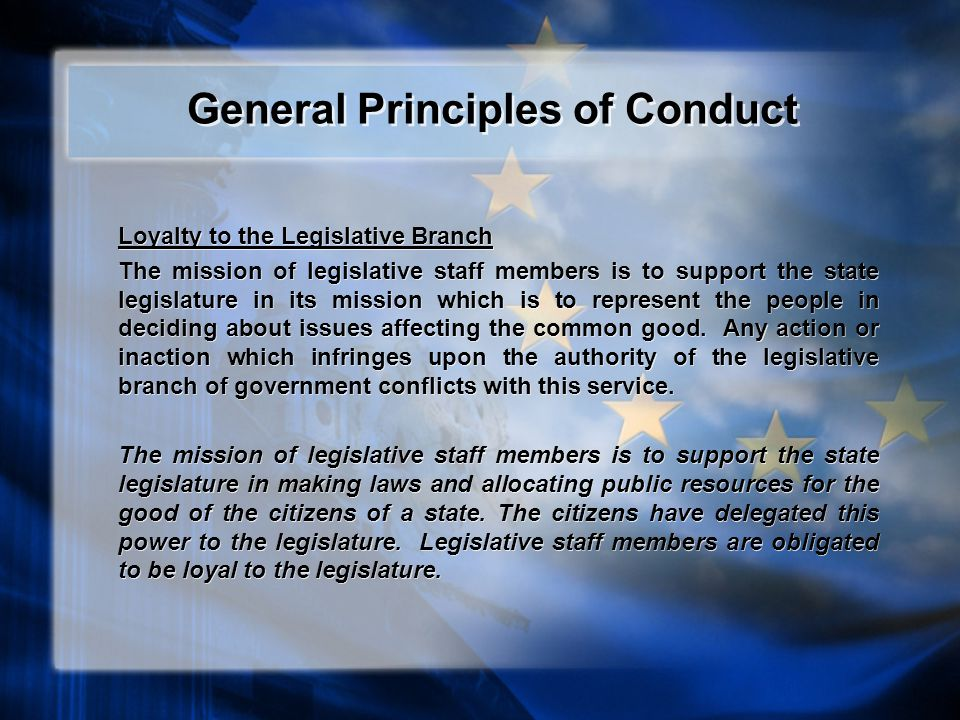 General Principles of Conduct Loyalty to the Legislative Branch The mission of legislative staff members is to support the state legislature in its mission which is to represent the people in deciding about issues affecting the common good.
