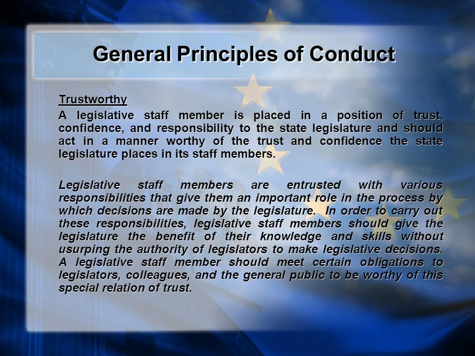 General Principles of Conduct Trustworthy A legislative staff member is placed in a position of trust, confidence, and responsibility to the state legislature and should act in a manner worthy of the trust and confidence the state legislature places in its staff members.