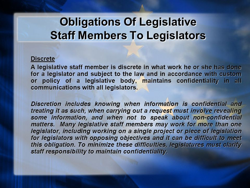 Obligations Of Legislative Staff Members To Legislators Discrete A legislative staff member is discrete in what work he or she has done for a legislator and subject to the law and in accordance with custom or policy of a legislative body, maintains confidentiality in all communications with all legislators.