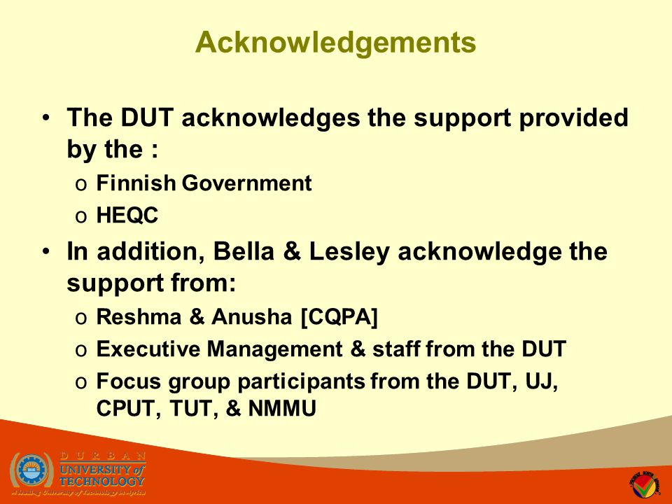 Acknowledgements The DUT acknowledges the support provided by the : oFinnish Government oHEQC In addition, Bella & Lesley acknowledge the support from: oReshma & Anusha [CQPA] oExecutive Management & staff from the DUT oFocus group participants from the DUT, UJ, CPUT, TUT, & NMMU