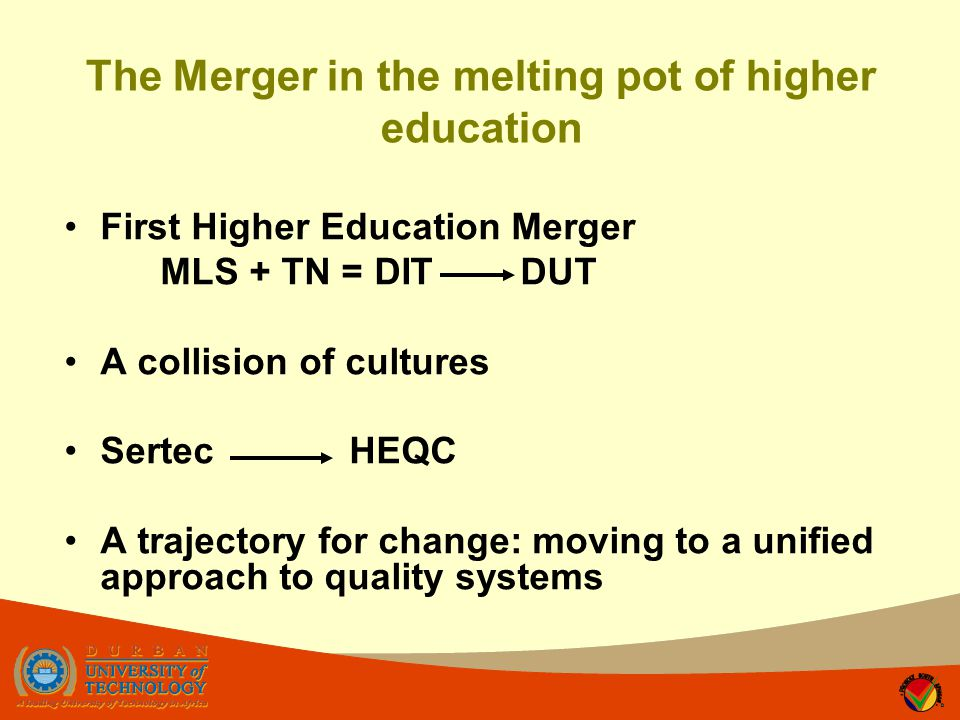 The Merger in the melting pot of higher education First Higher Education Merger MLS + TN = DIT DUT A collision of cultures Sertec HEQC A trajectory for change: moving to a unified approach to quality systems