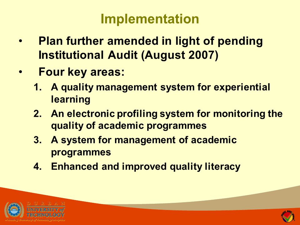 Implementation Plan further amended in light of pending Institutional Audit (August 2007) Four key areas: 1.A quality management system for experiential learning 2.An electronic profiling system for monitoring the quality of academic programmes 3.A system for management of academic programmes 4.Enhanced and improved quality literacy