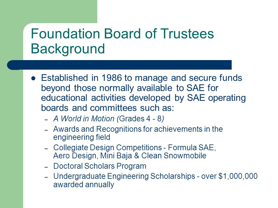 Foundation Board of Trustees Background Established in 1986 to manage and secure funds beyond those normally available to SAE for educational activities developed by SAE operating boards and committees such as: – A World in Motion (Grades 4 - 8) – Awards and Recognitions for achievements in the engineering field – Collegiate Design Competitions - Formula SAE, Aero Design, Mini Baja & Clean Snowmobile – Doctoral Scholars Program – Undergraduate Engineering Scholarships - over $1,000,000 awarded annually