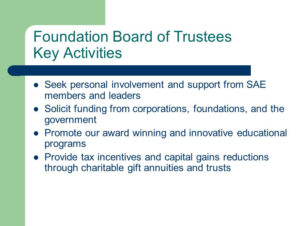 Foundation Board of Trustees Key Activities Seek personal involvement and support from SAE members and leaders Solicit funding from corporations, foundations, and the government Promote our award winning and innovative educational programs Provide tax incentives and capital gains reductions through charitable gift annuities and trusts