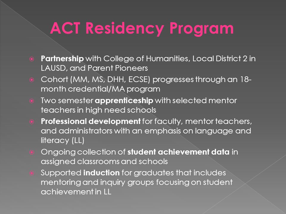  Partnership with College of Humanities, Local District 2 in LAUSD, and Parent Pioneers  Cohort (MM, MS, DHH, ECSE) progresses through an 18- month credential/MA program  Two semester apprenticeship with selected mentor teachers in high need schools  Professional development for faculty, mentor teachers, and administrators with an emphasis on language and literacy (LL)  Ongoing collection of student achievement data in assigned classrooms and schools  Supported induction for graduates that includes mentoring and inquiry groups focusing on student achievement in LL ACT Residency Program