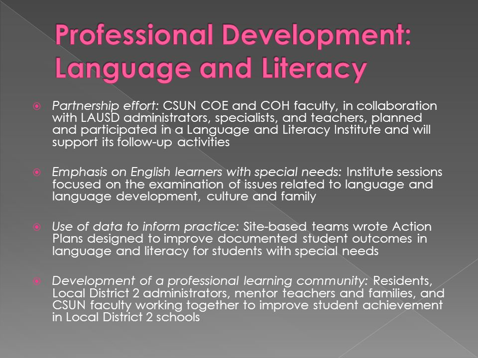 Partnership effort: CSUN COE and COH faculty, in collaboration with LAUSD administrators, specialists, and teachers, planned and participated in a Language and Literacy Institute and will support its follow-up activities  Emphasis on English learners with special needs: Institute sessions focused on the examination of issues related to language and language development, culture and family  Use of data to inform practice: Site-based teams wrote Action Plans designed to improve documented student outcomes in language and literacy for students with special needs  Development of a professional learning community: Residents, Local District 2 administrators, mentor teachers and families, and CSUN faculty working together to improve student achievement in Local District 2 schools
