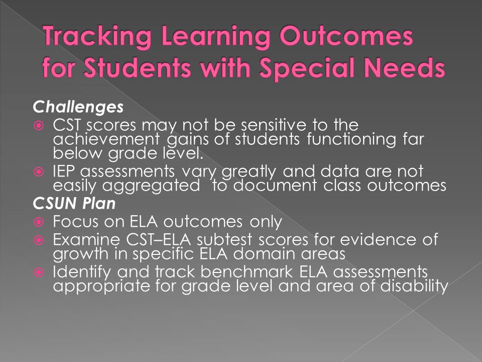 Challenges  CST scores may not be sensitive to the achievement gains of students functioning far below grade level.