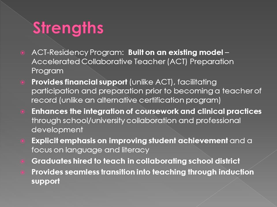  ACT-Residency Program: Built on an existing model – Accelerated Collaborative Teacher (ACT) Preparation Program  Provides financial support (unlike ACT), facilitating participation and preparation prior to becoming a teacher of record (unlike an alternative certification program)  Enhances the integration of coursework and clinical practices through school/university collaboration and professional development  Explicit emphasis on improving student achievement and a focus on language and literacy  Graduates hired to teach in collaborating school district  Provides seamless transition into teaching through induction support
