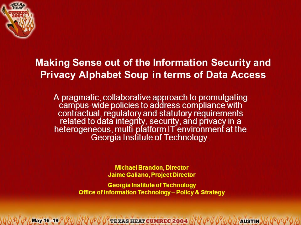 Making Sense out of the Information Security and Privacy Alphabet Soup in terms of Data Access A pragmatic, collaborative approach to promulgating campus-wide policies to address compliance with contractual, regulatory and statutory requirements related to data integrity, security, and privacy in a heterogeneous, multi-platform IT environment at the Georgia Institute of Technology.