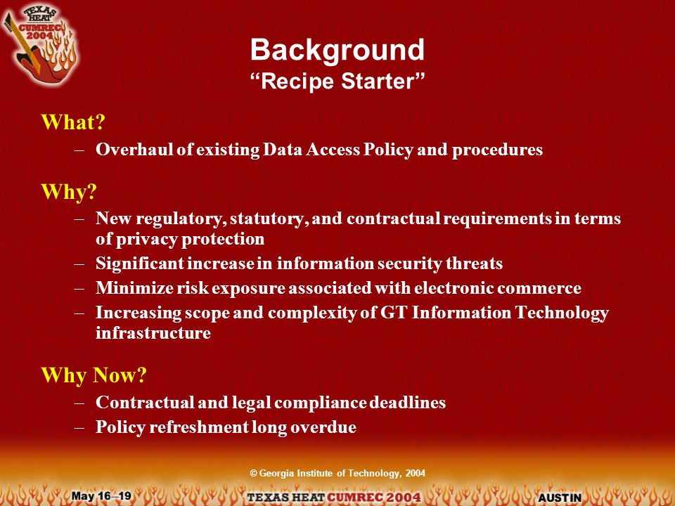 © Georgia Institute of Technology, 2004 Requirements Allspice Legal –GLBA: FTC Safeguards Rule –HIPAA: OCR Privacy Rule –FERPA Contractual –Cardholder Information Security Program (CISP) Standards / Best Practices –ISO 17799 –GIT Internal Control Guide –Incident Response Procedures