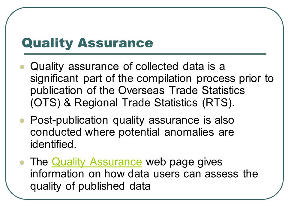 What is Quality The six output quality dimensions of the European Statistical System (ESS) are defined in EU LegislationEU Legislation For international trade statistics, there are more specific indicators of quality as detailed in the Eurostat requirements (Doc MET 1000) – Quality items and requirements for reference year 2009Doc MET 1000 The quality of the OTS are assessed against these indicators in line with EU legislation