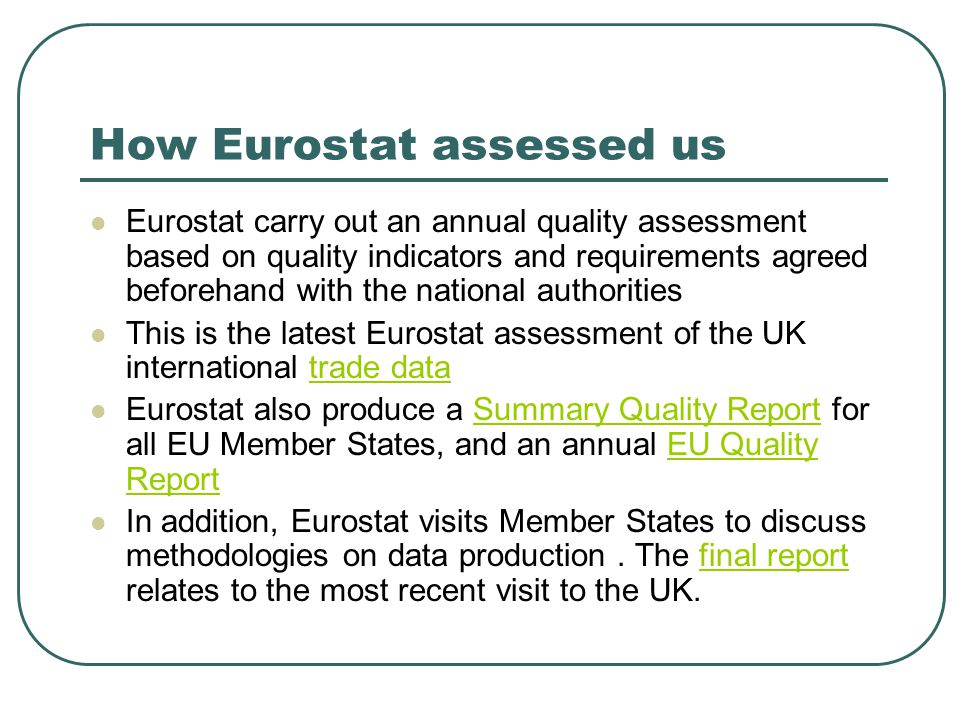 How Eurostat assessed us Eurostat carry out an annual quality assessment based on quality indicators and requirements agreed beforehand with the national authorities This is the latest Eurostat assessment of the UK international trade datatrade data Eurostat also produce a Summary Quality Report for all EU Member States, and an annual EU Quality ReportSummary Quality ReportEU Quality Report In addition, Eurostat visits Member States to discuss methodologies on data production.