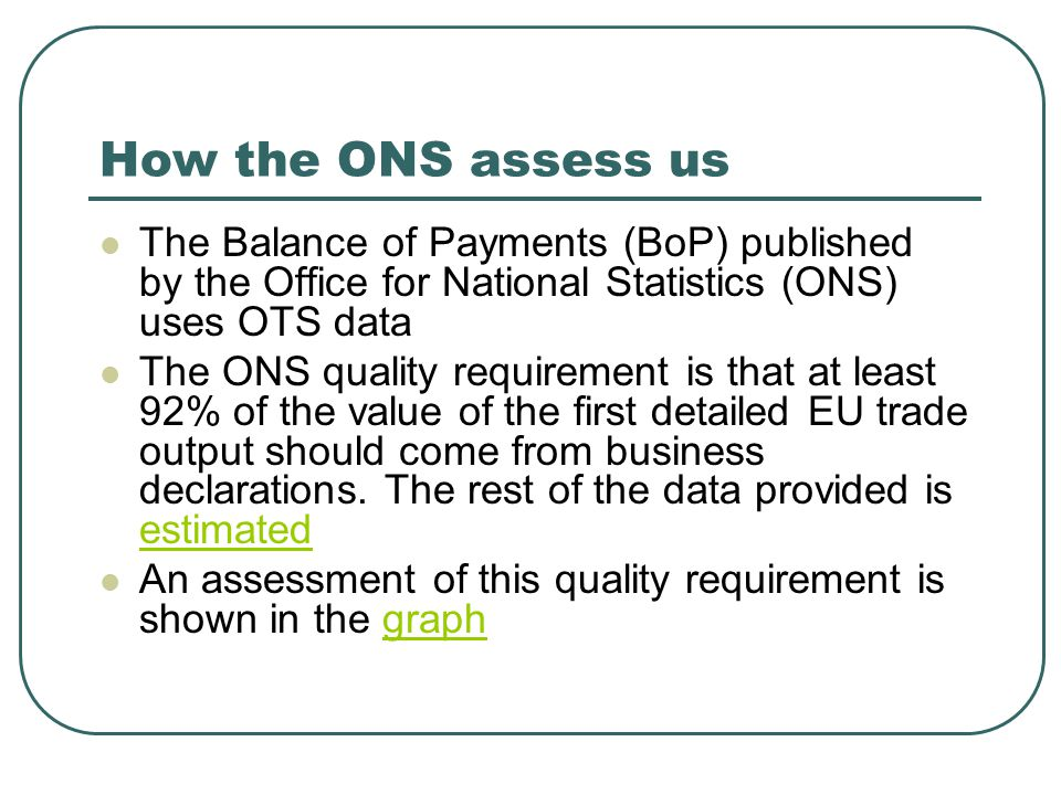 How the ONS assess us The Balance of Payments (BoP) published by the Office for National Statistics (ONS) uses OTS data The ONS quality requirement is that at least 92% of the value of the first detailed EU trade output should come from business declarations.