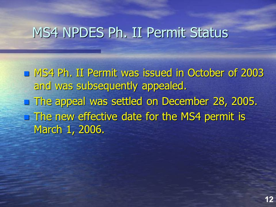 12 MS4 NPDES Ph. II Permit Status n MS4 Ph. II Permit was issued in October of 2003 and was subsequently appealed. n The appeal was settled on Decembe