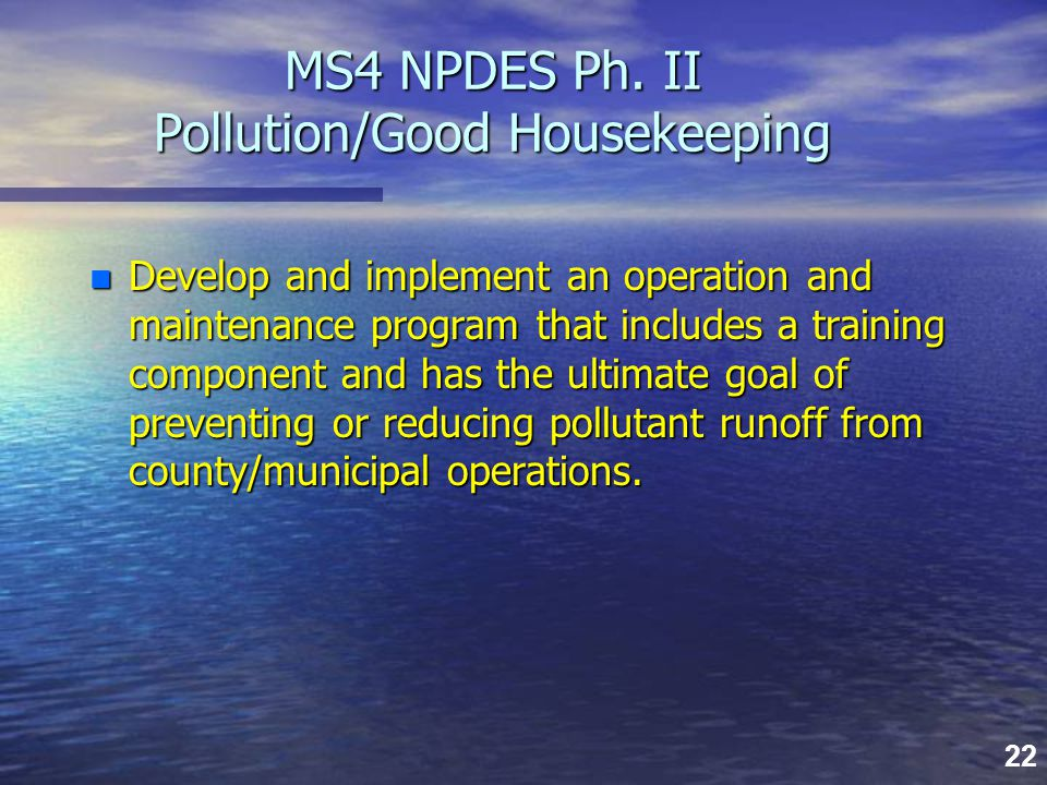 22 MS4 NPDES Ph. II Pollution/Good Housekeeping MS4 NPDES Ph. II Pollution/Good Housekeeping n Develop and implement an operation and maintenance prog