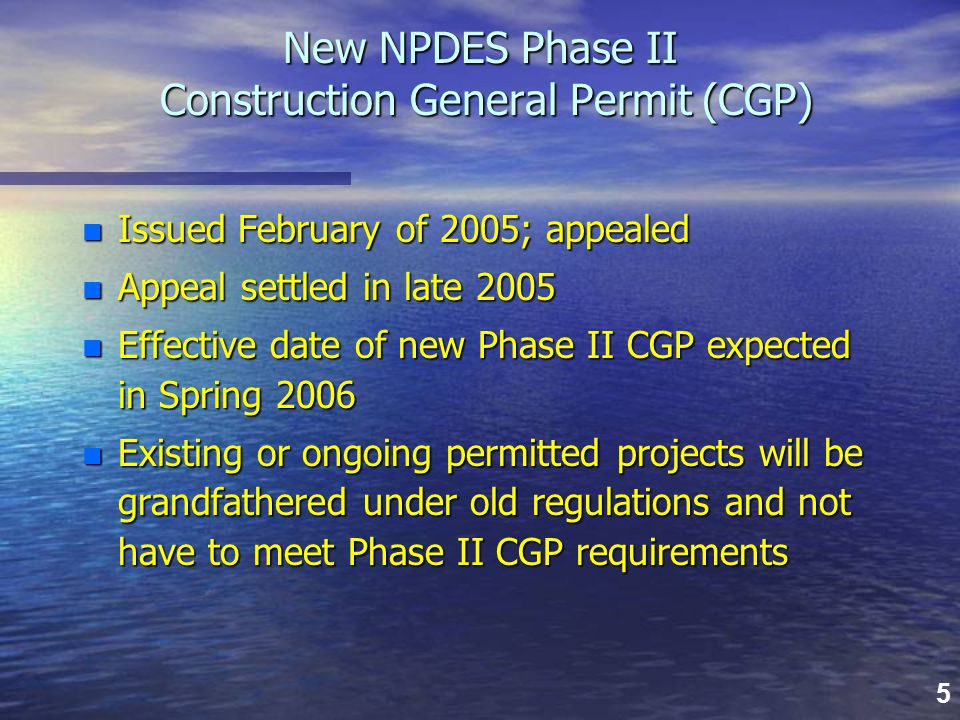5 New NPDES Phase II Construction General Permit (CGP) n Issued February of 2005; appealed n Appeal settled in late 2005 n Effective date of new Phase