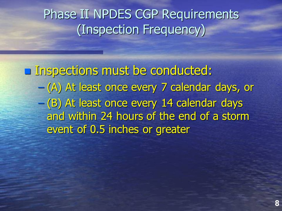 8 Phase II NPDES CGP Requirements (Inspection Frequency) n Inspections must be conducted: –(A) At least once every 7 calendar days, or –(B) At least o