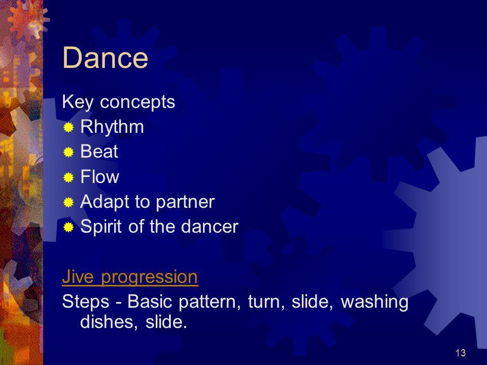 13 Dance Key concepts  Rhythm  Beat  Flow  Adapt to partner  Spirit of the dancer Jive progression Steps - Basic pattern, turn, slide, washing dishes, slide.
