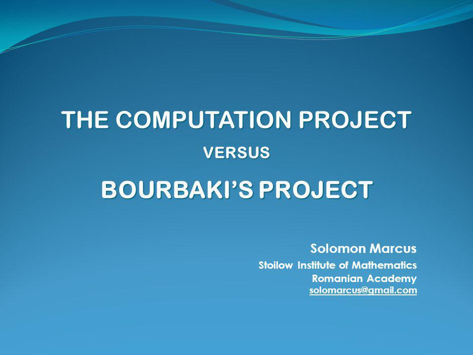 THE COMPUTATION PROJECT VERSUS BOURBAKI'S PROJECT Solomon Marcus Stoilow Institute of Mathematics Romanian Academy solomarcus@gmail.com