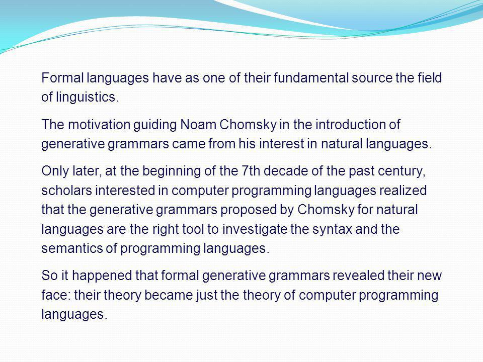 Formal languages have as one of their fundamental source the field of linguistics. The motivation guiding Noam Chomsky in the introduction of generati