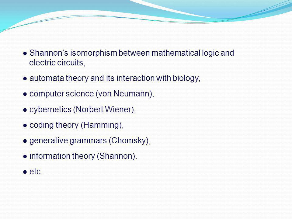 ● Shannon's isomorphism between mathematical logic and electric circuits, ● automata theory and its interaction with biology, ● computer science (von