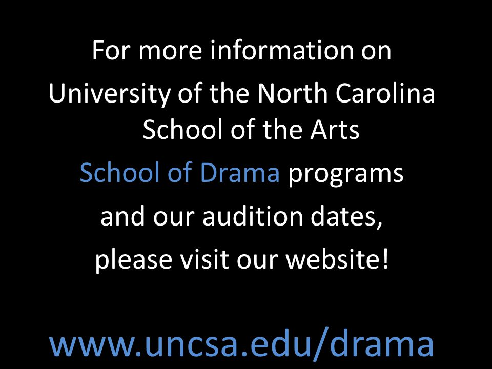 For more information on University of the North Carolina School of the Arts School of Drama programs and our audition dates, please visit our website.