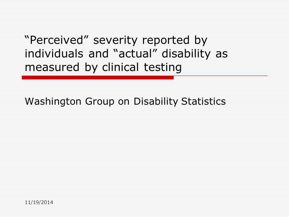 11/19/2014 Perceived severity reported by individuals and actual disability as measured by clinical testing Washington Group on Disability Statistics