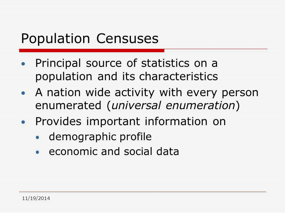 11/19/2014 Population Censuses Principal source of statistics on a population and its characteristics A nation wide activity with every person enumerated (universal enumeration) Provides important information on demographic profile economic and social data