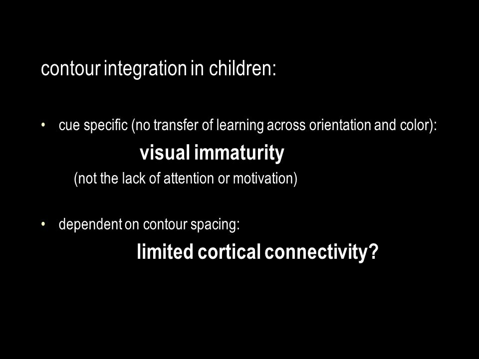 contour integration in children: cue specific (no transfer of learning across orientation and color): visual immaturity (not the lack of attention or motivation) dependent on contour spacing: limited cortical connectivity?