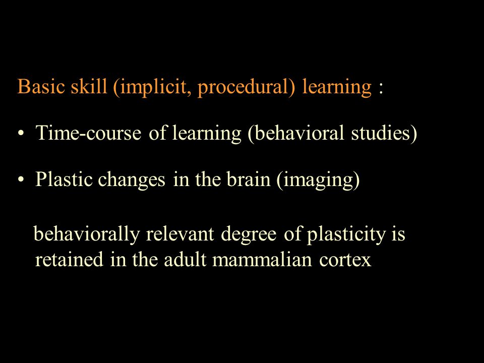 Basic skill (implicit, procedural) learning : Time-course of learning (behavioral studies) Plastic changes in the brain (imaging) behaviorally relevant degree of plasticity is retained in the adult mammalian cortex