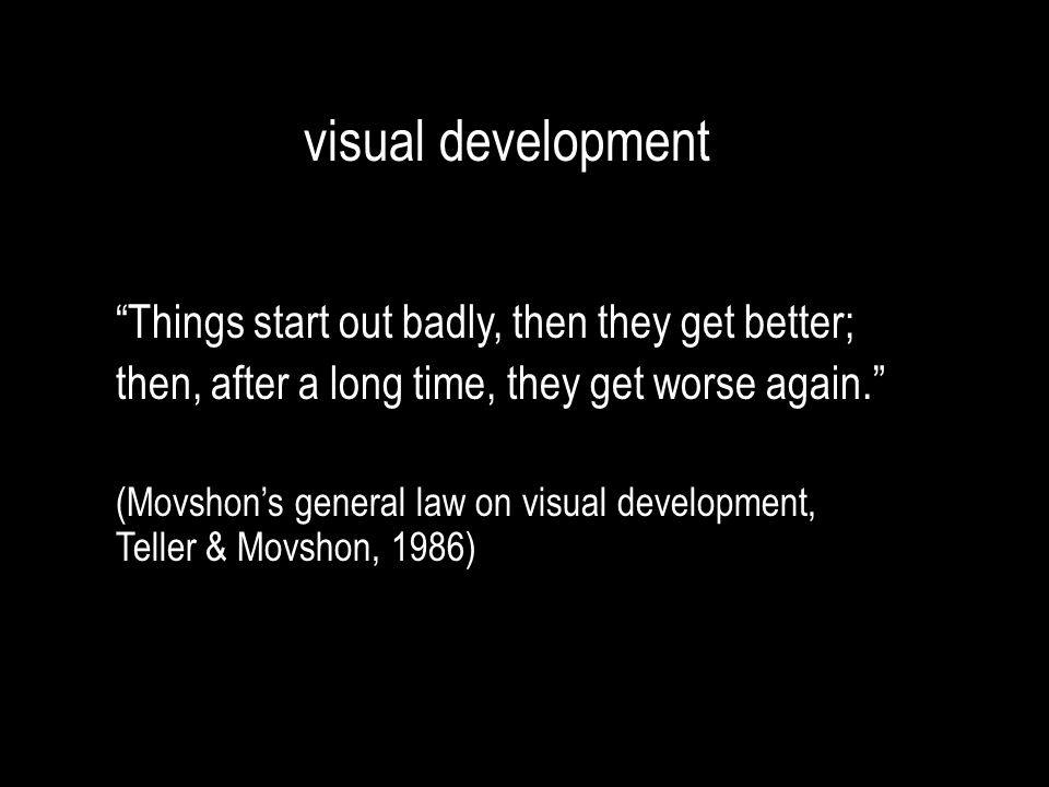 """visual development """"Things start out badly, then they get better; then, after a long time, they get worse again."""" (Movshon's general law on visual dev"""
