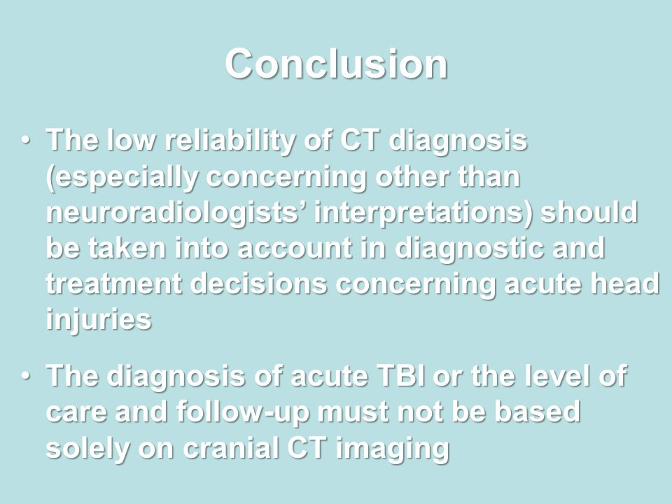 Conclusion The low reliability of CT diagnosis (especially concerning other than neuroradiologists' interpretations) should be taken into account in diagnostic and treatment decisions concerning acute head injuriesThe low reliability of CT diagnosis (especially concerning other than neuroradiologists' interpretations) should be taken into account in diagnostic and treatment decisions concerning acute head injuries The diagnosis of acute TBI or the level of care and follow-up must not be based solely on cranial CT imagingThe diagnosis of acute TBI or the level of care and follow-up must not be based solely on cranial CT imaging