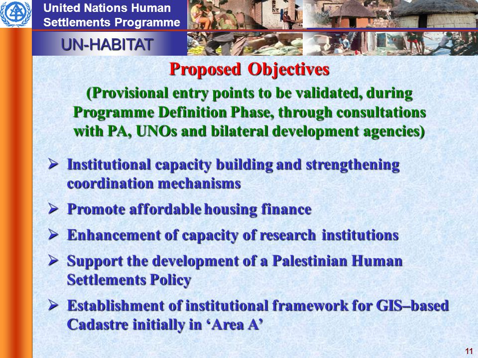 UN-HABITAT United Nations Human Settlements Programme 11 Proposed Objectives (Provisional entry points to be validated, during Programme Definition Phase, through consultations with PA, UNOs and bilateral development agencies)  Institutional capacity building and strengthening coordination mechanisms  Promote affordable housing finance  Enhancement of capacity of research institutions  Support the development of a Palestinian Human Settlements Policy  Establishment of institutional framework for GIS–based Cadastre initially in 'Area A'