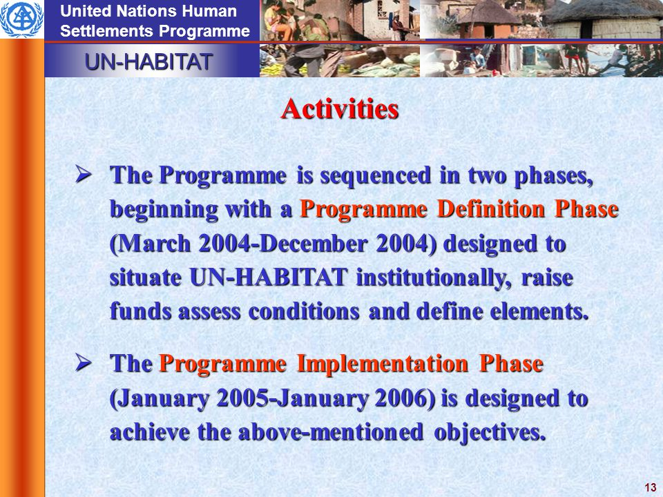 UN-HABITAT United Nations Human Settlements Programme 13 Activities  The Programme is sequenced in two phases, beginning with a Programme Definition Phase (March 2004-December 2004) designed to situate UN-HABITAT institutionally, raise funds assess conditions and define elements.