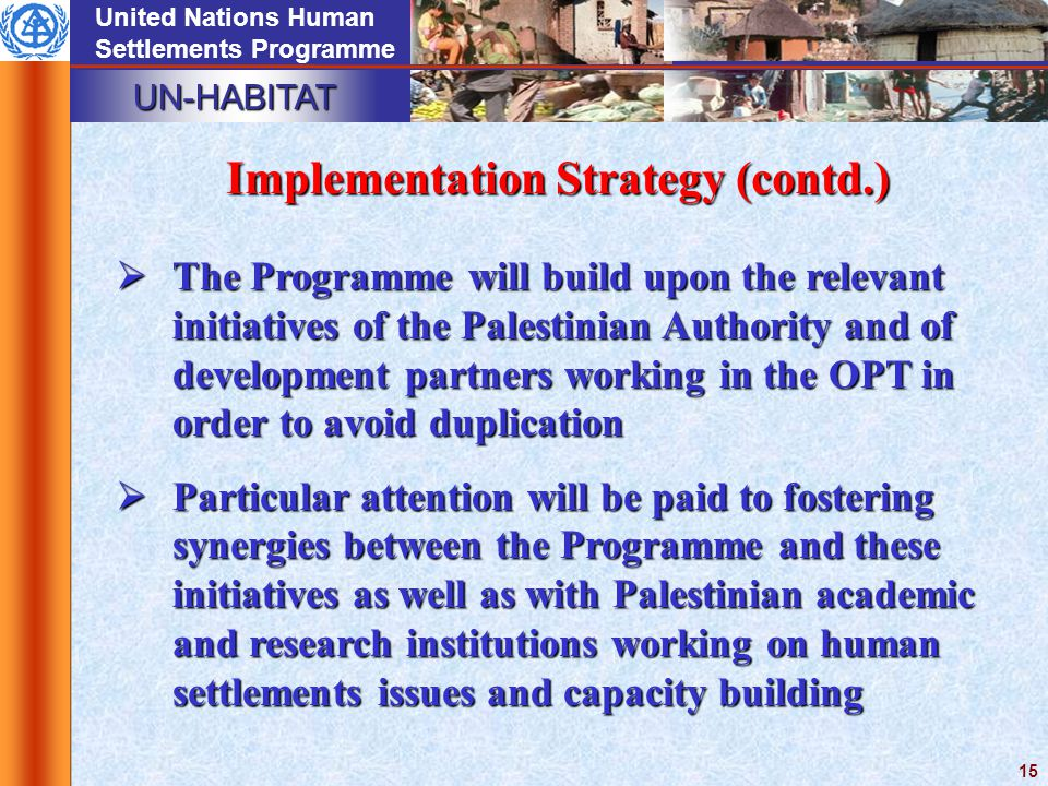 UN-HABITAT United Nations Human Settlements Programme 15  The Programme will build upon the relevant initiatives of the Palestinian Authority and of development partners working in the OPT in order to avoid duplication  Particular attention will be paid to fostering synergies between the Programme and these initiatives as well as with Palestinian academic and research institutions working on human settlements issues and capacity building Implementation Strategy (contd.)